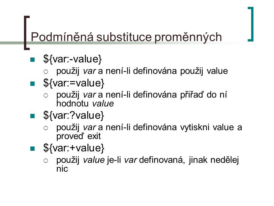 Podmíněná substituce proměnných ${var:-value}  použij var a není-li definována použij value ${var:=value}  použij var a není-li definována přiřaď do ní hodnotu value ${var:?value}  použij var a není-li definována vytiskni value a proveď exit ${var:+value}  použij value je-li var definovaná, jinak nedělej nic