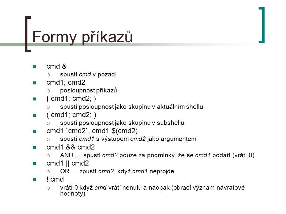 Formy příkazů cmd &  spustí cmd v pozadí cmd1; cmd2  posloupnost příkazů { cmd1; cmd2; }  spustí posloupnost jako skupinu v aktuálním shellu ( cmd1; cmd2; )  spustí posloupnost jako skupinu v subshellu cmd1 `cmd2`, cmd1 $(cmd2)  spustí cmd1 s výstupem cmd2 jako argumentem cmd1 && cmd2  AND … spustí cmd2 pouze za podmínky, že se cmd1 podaří (vrátí 0) cmd1 || cmd2  OR … zpustí cmd2, když cmd1 neprojde .