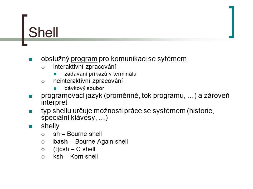 Shell obslužný program pro komunikaci se sytémem  interaktivní zpracování zadávání příkazů v terminálu  neinteraktivní zpracování dávkový soubor programovací jazyk (proměnné, tok programu, …) a zároveň interpret typ shellu určuje možnosti práce se systémem (historie, speciální klávesy, …) shelly  sh – Bourne shell  bash – Bourne Again shell  (t)csh – C shell  ksh – Korn shell