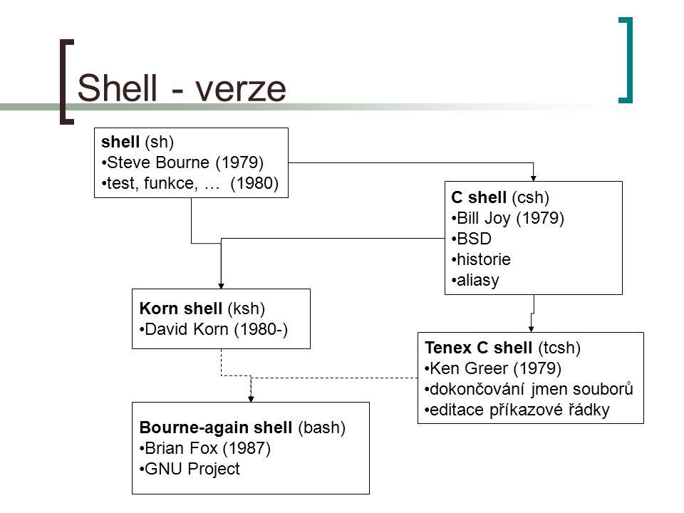 Shell - verze shell (sh) Steve Bourne (1979) test, funkce, … (1980) C shell (csh) Bill Joy (1979) BSD historie aliasy Tenex C shell (tcsh) Ken Greer (1979) dokončování jmen souborů editace příkazové řádky Korn shell (ksh) David Korn (1980-) Bourne-again shell (bash) Brian Fox (1987) GNU Project