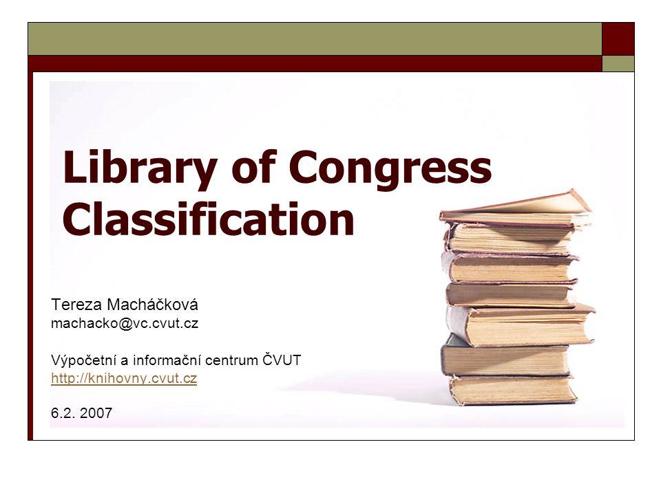 Library of Congress Classification Tereza Macháčková machacko@vc.cvut.cz Výpočetní a informační centrum ČVUT http://knihovny.cvut.cz 6.2. 2007