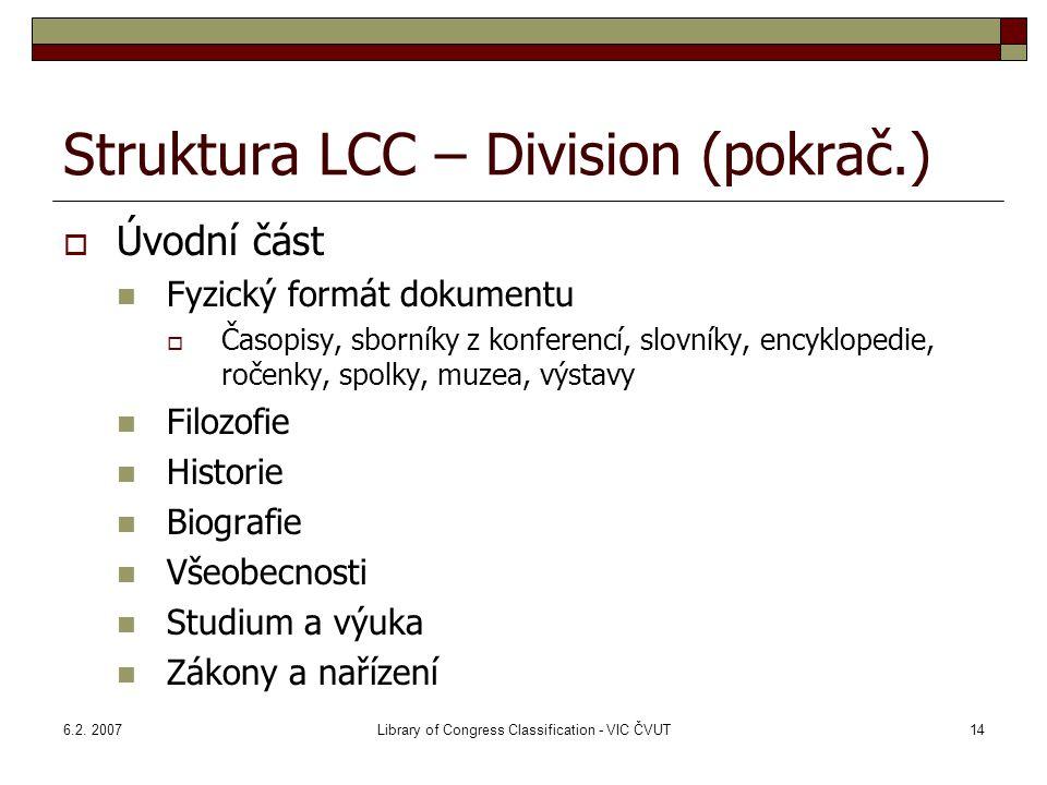 6.2. 2007Library of Congress Classification - VIC ČVUT14 Struktura LCC – Division (pokrač.)  Úvodní část Fyzický formát dokumentu  Časopisy, sborník