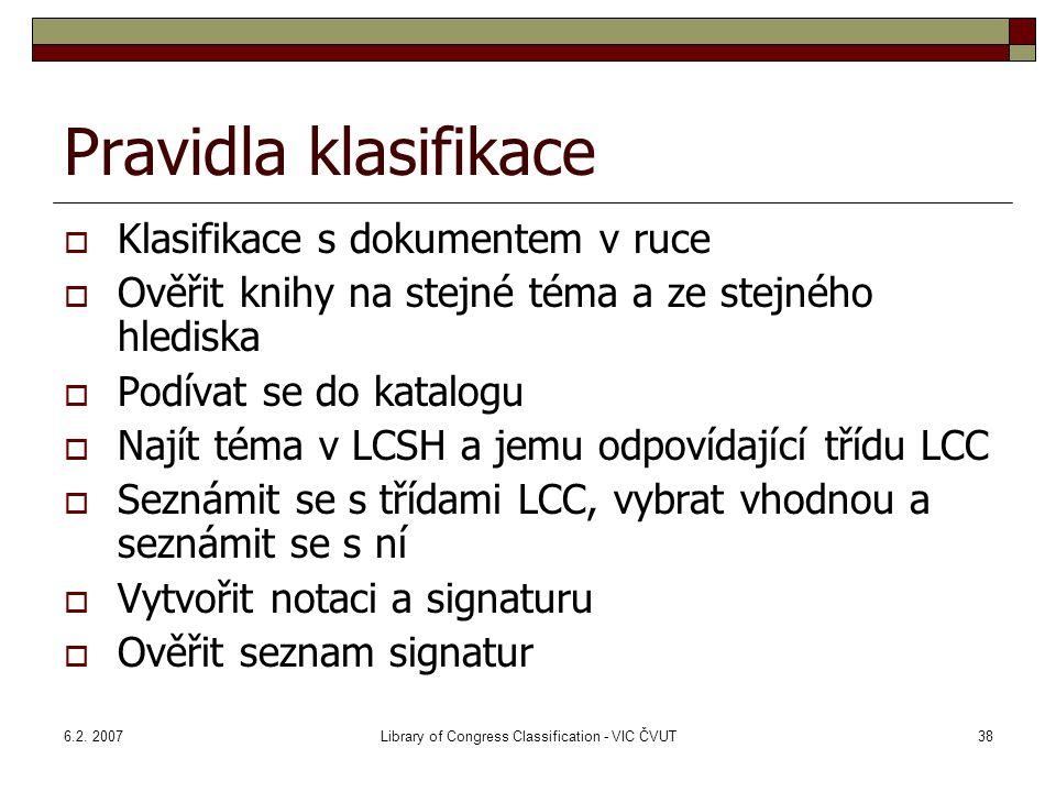6.2. 2007Library of Congress Classification - VIC ČVUT38 Pravidla klasifikace  Klasifikace s dokumentem v ruce  Ověřit knihy na stejné téma a ze ste