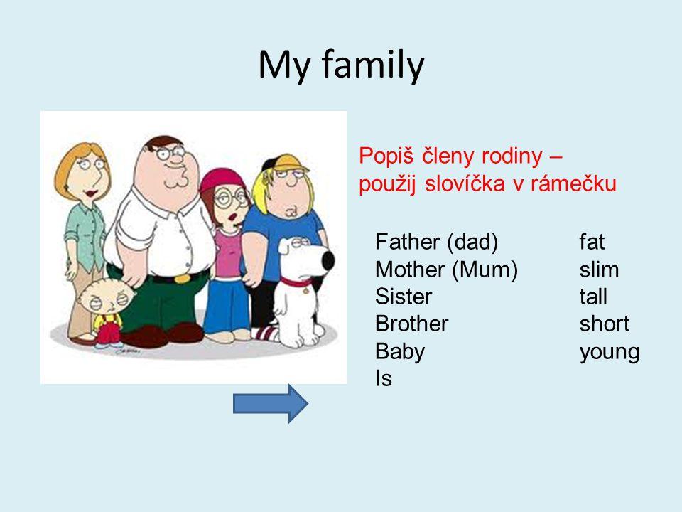 My family Popiš členy rodiny – použij slovíčka v rámečku Father (dad)fat Mother (Mum)slim Sistertall Brothershort Babyyoung Is