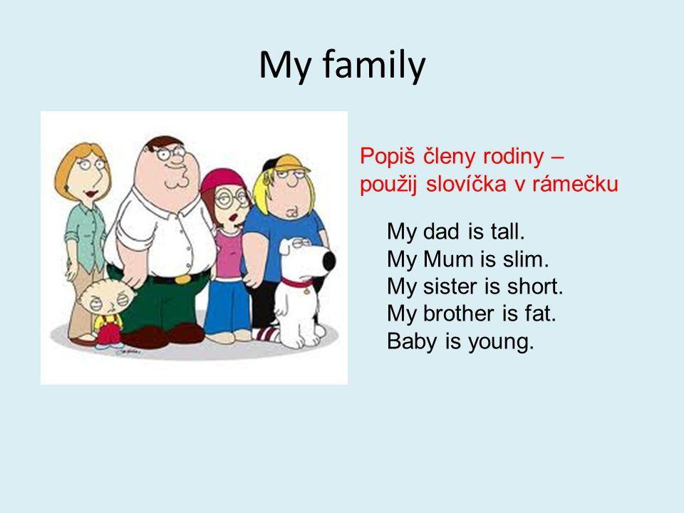 My family Popiš členy rodiny – použij slovíčka v rámečku My dad is tall. My Mum is slim. My sister is short. My brother is fat. Baby is young.
