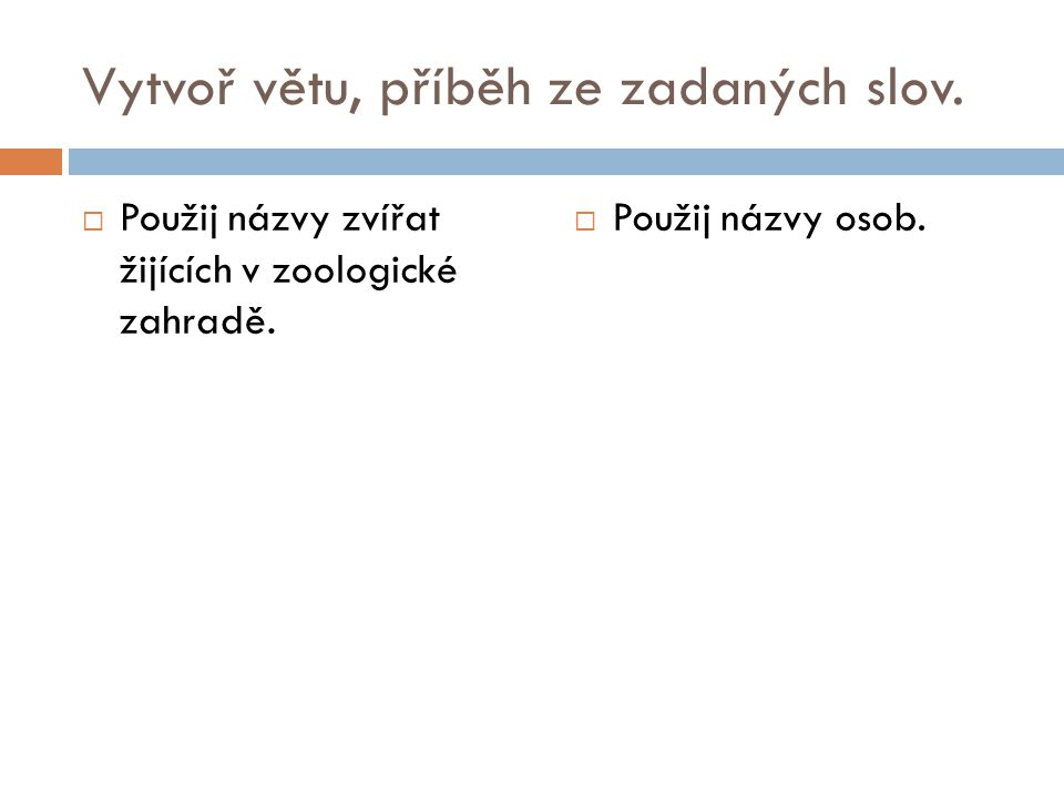 Vytvoř větu, příběh ze zadaných slov.  Použij názvy zvířat žijících v zoologické zahradě.  Použij názvy osob.