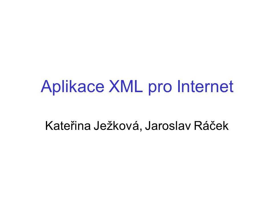Aplikace XML pro Internet Kateřina Ježková, Jaroslav Ráček