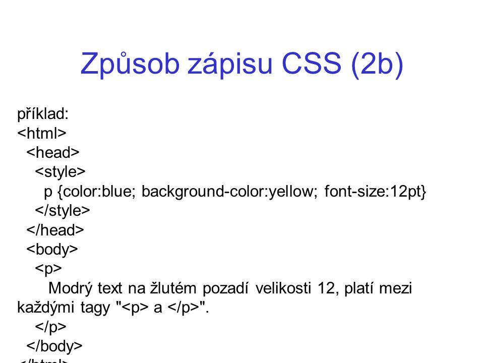 Způsob zápisu CSS (2b) příklad: p {color:blue; background-color:yellow; font-size:12pt} Modrý text na žlutém pozadí velikosti 12, platí mezi každými t