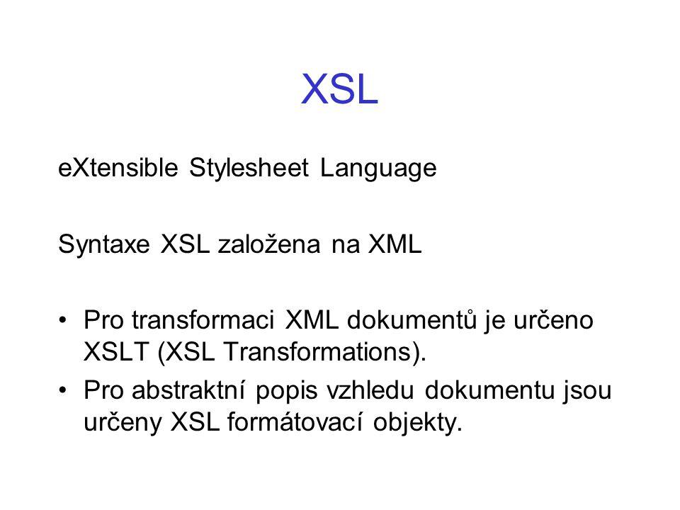 XSL eXtensible Stylesheet Language Syntaxe XSL založena na XML Pro transformaci XML dokumentů je určeno XSLT (XSL Transformations). Pro abstraktní pop
