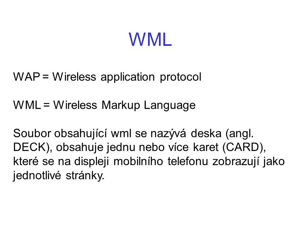 WML WAP = Wireless application protocol WML = Wireless Markup Language Soubor obsahující wml se nazývá deska (angl. DECK), obsahuje jednu nebo více ka