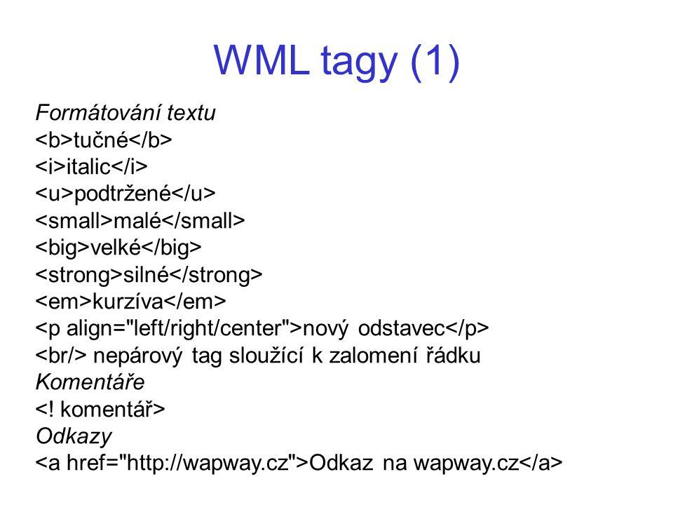 WML tagy (1) Formátování textu tučné italic podtržené malé velké silné kurzíva nový odstavec nepárový tag sloužící k zalomení řádku Komentáře Odkazy O