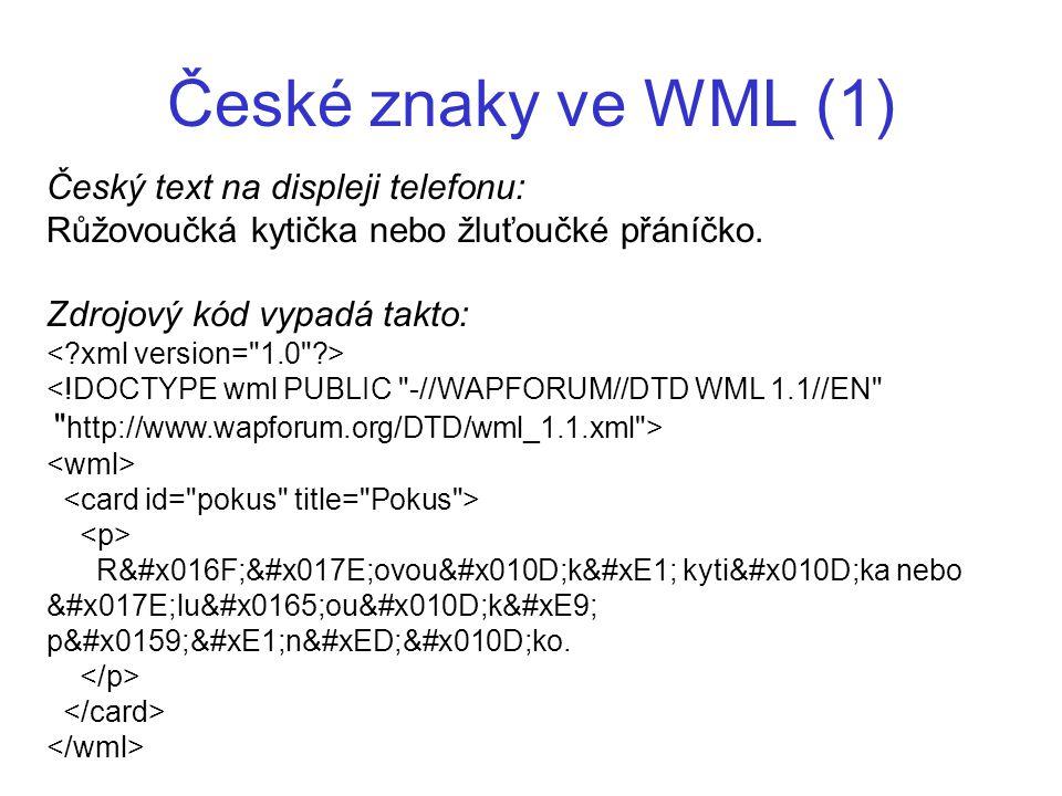 České znaky ve WML (1) Český text na displeji telefonu: Růžovoučká kytička nebo žluťoučké přáníčko. Zdrojový kód vypadá takto: <!DOCTYPE wml PUBLIC