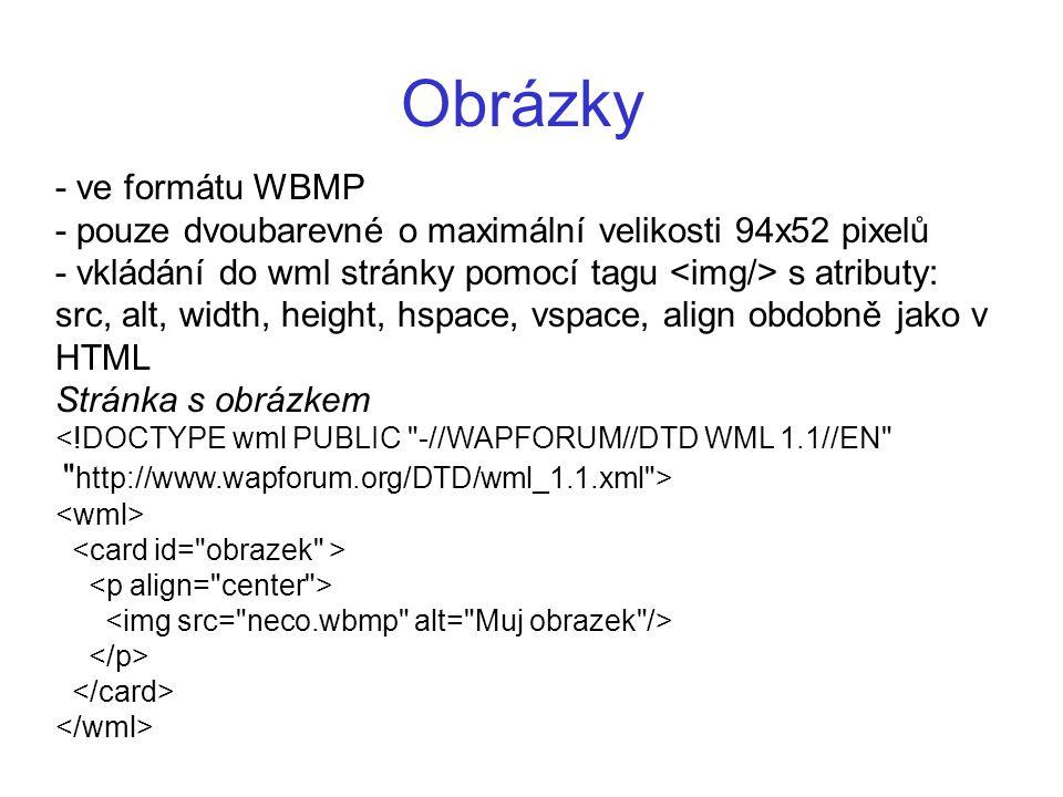 Obrázky - ve formátu WBMP - pouze dvoubarevné o maximální velikosti 94x52 pixelů - vkládání do wml stránky pomocí tagu s atributy: src, alt, width, he
