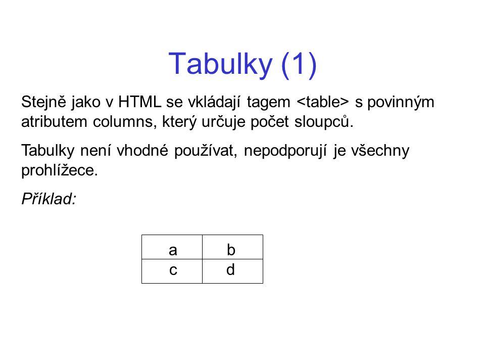 Tabulky (1) Stejně jako v HTML se vkládají tagem s povinným atributem columns, který určuje počet sloupců. Tabulky není vhodné používat, nepodporují j