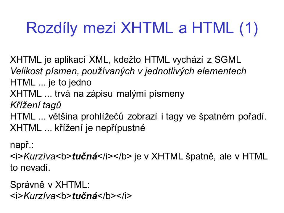 Rozdíly mezi XHTML a HTML (1) XHTML je aplikací XML, kdežto HTML vychází z SGML Velikost písmen, používaných v jednotlivých elementech HTML... je to j