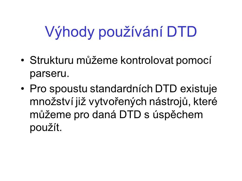 Výhody používání DTD Strukturu můžeme kontrolovat pomocí parseru. Pro spoustu standardních DTD existuje množství již vytvořených nástrojů, které můžem