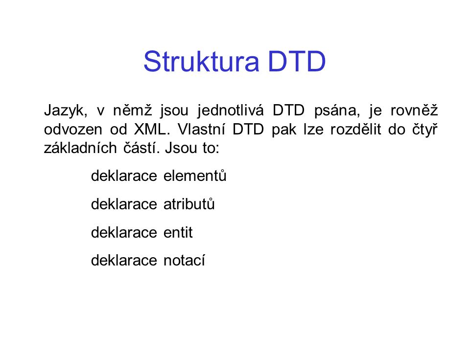 Struktura DTD Jazyk, v němž jsou jednotlivá DTD psána, je rovněž odvozen od XML. Vlastní DTD pak lze rozdělit do čtyř základních částí. Jsou to: dekla
