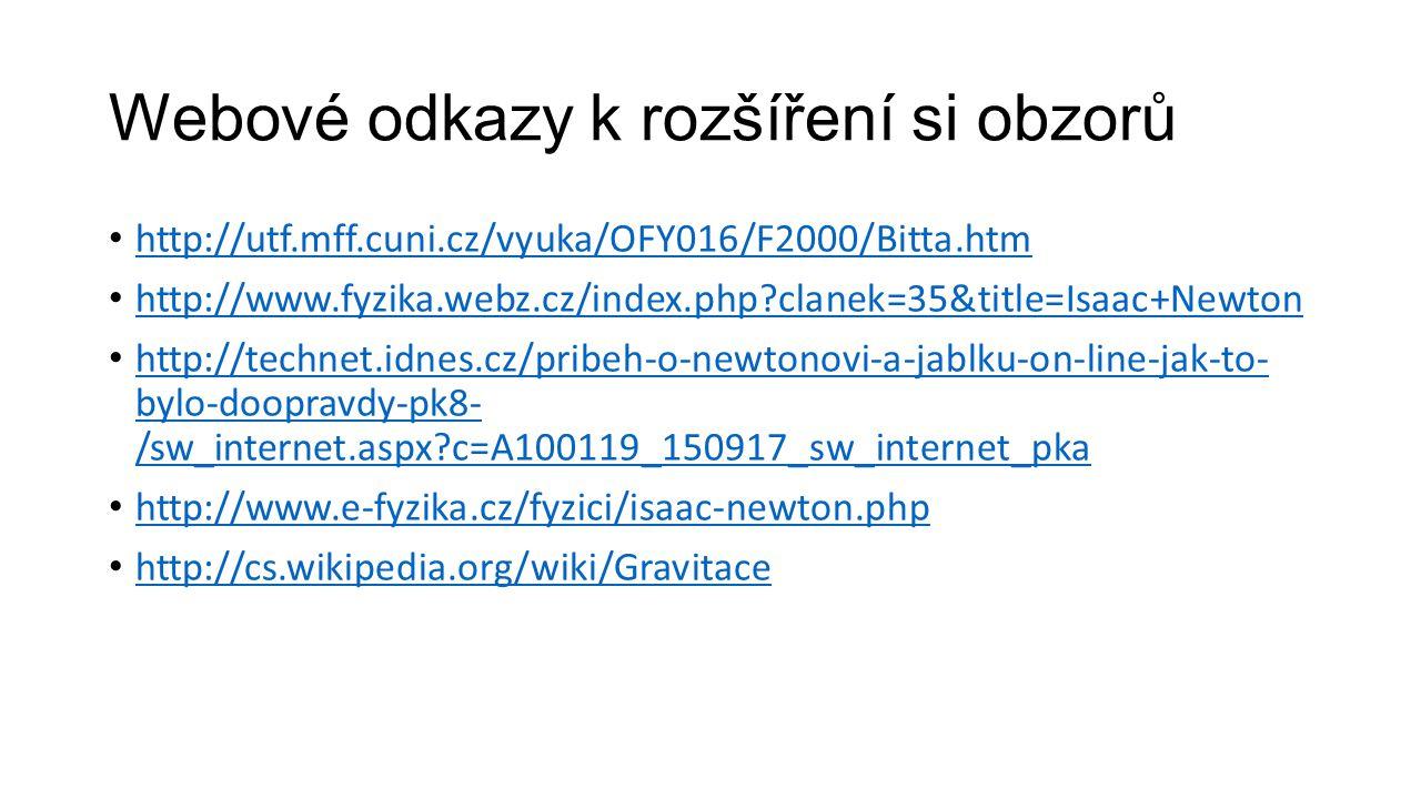 Webové odkazy k rozšíření si obzorů http://utf.mff.cuni.cz/vyuka/OFY016/F2000/Bitta.htm http://www.fyzika.webz.cz/index.php?clanek=35&title=Isaac+Newton http://technet.idnes.cz/pribeh-o-newtonovi-a-jablku-on-line-jak-to- bylo-doopravdy-pk8- /sw_internet.aspx?c=A100119_150917_sw_internet_pka http://technet.idnes.cz/pribeh-o-newtonovi-a-jablku-on-line-jak-to- bylo-doopravdy-pk8- /sw_internet.aspx?c=A100119_150917_sw_internet_pka http://www.e-fyzika.cz/fyzici/isaac-newton.php http://cs.wikipedia.org/wiki/Gravitace