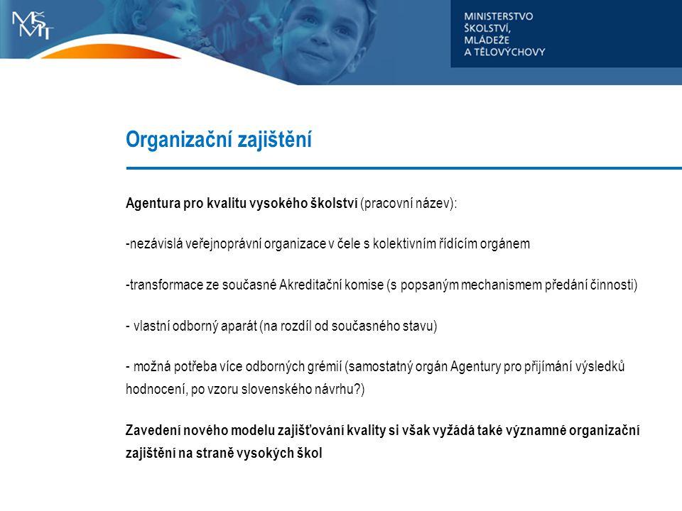 Organizační zajištění Agentura pro kvalitu vysokého školství (pracovní název): -nezávislá veřejnoprávní organizace v čele s kolektivním řídícím orgánem -transformace ze současné Akreditační komise (s popsaným mechanismem předání činnosti) - vlastní odborný aparát (na rozdíl od současného stavu) - možná potřeba více odborných grémií (samostatný orgán Agentury pro přijímání výsledků hodnocení, po vzoru slovenského návrhu?) Zavedení nového modelu zajišťování kvality si však vyžádá také významné organizační zajištění na straně vysokých škol