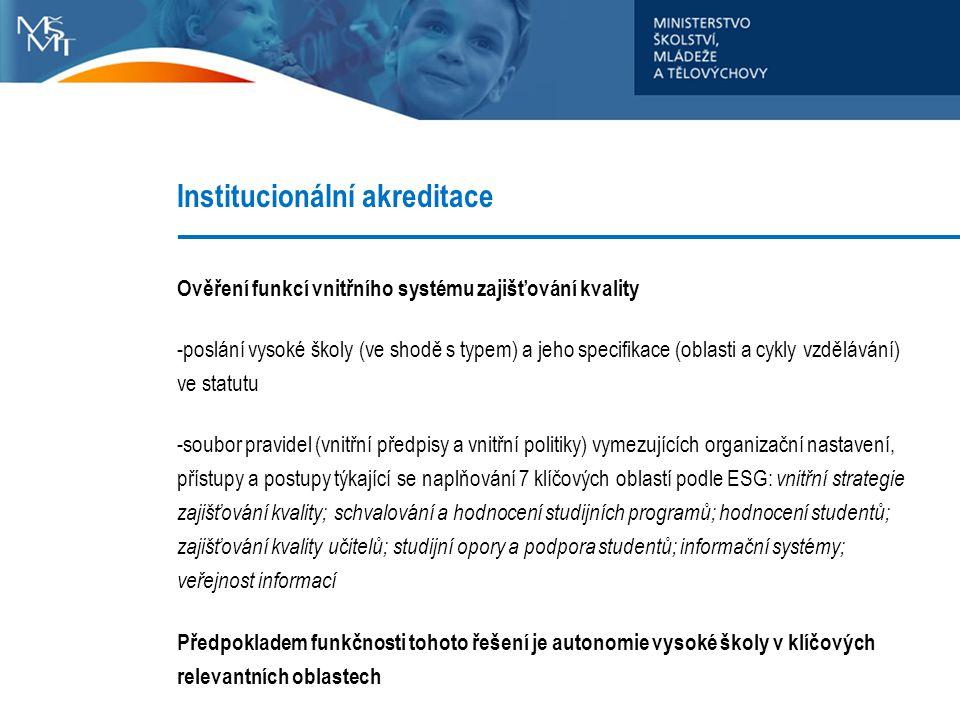 Institucionální akreditace Ověření funkcí vnitřního systému zajišťování kvality -poslání vysoké školy (ve shodě s typem) a jeho specifikace (oblasti a cykly vzdělávání) ve statutu -soubor pravidel (vnitřní předpisy a vnitřní politiky) vymezujících organizační nastavení, přístupy a postupy týkající se naplňování 7 klíčových oblastí podle ESG: vnitřní strategie zajišťování kvality; schvalování a hodnocení studijních programů; hodnocení studentů; zajišťování kvality učitelů; studijní opory a podpora studentů; informační systémy; veřejnost informací Předpokladem funkčnosti tohoto řešení je autonomie vysoké školy v klíčových relevantních oblastech
