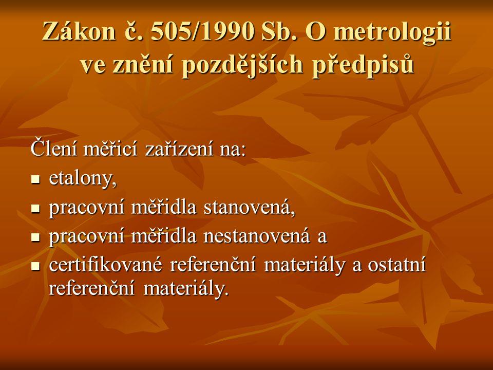 Zákon č. 505/1990 Sb. O metrologii ve znění pozdějších předpisů Člení měřicí zařízení na: etalony, etalony, pracovní měřidla stanovená, pracovní měřid