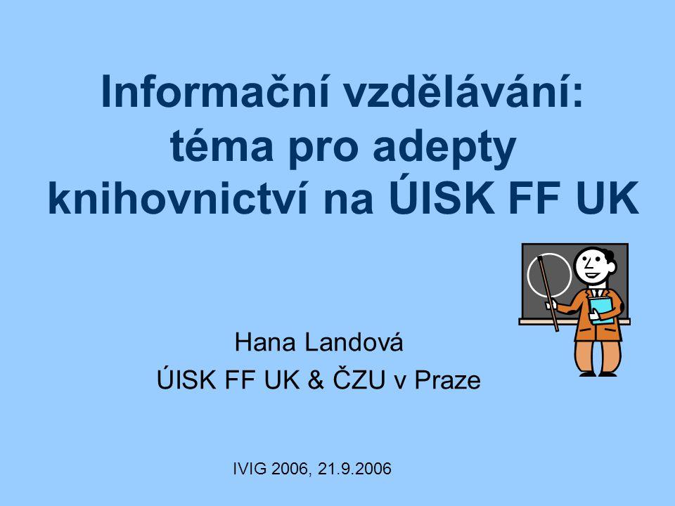 Informační vzdělávání: téma pro adepty knihovnictví na ÚISK FF UK Hana Landová ÚISK FF UK & ČZU v Praze IVIG 2006, 21.9.2006