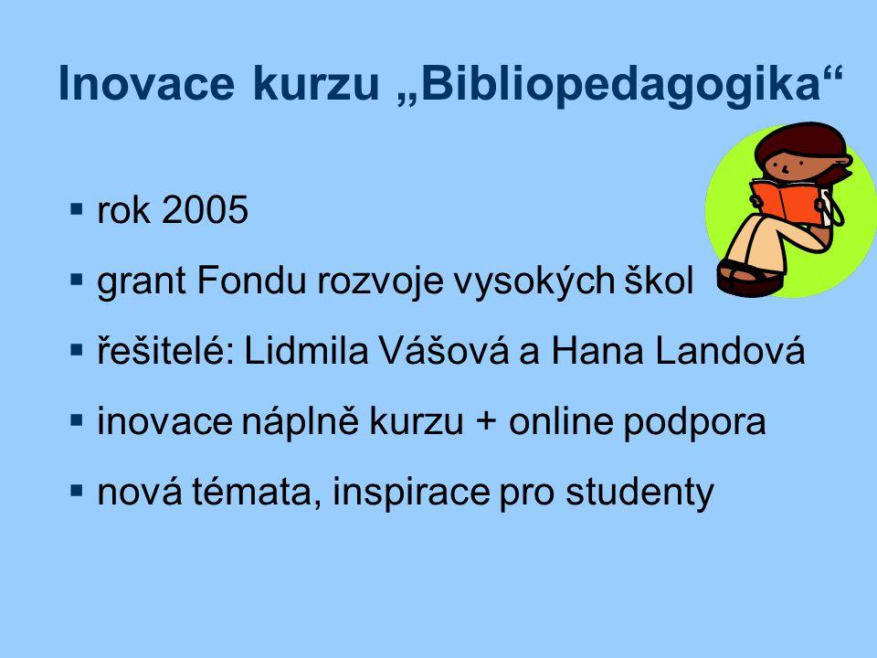 """Inovace kurzu """"Bibliopedagogika  rok 2005  grant Fondu rozvoje vysokých škol  řešitelé: Lidmila Vášová a Hana Landová  inovace náplně kurzu + online podpora  nová témata, inspirace pro studenty"""
