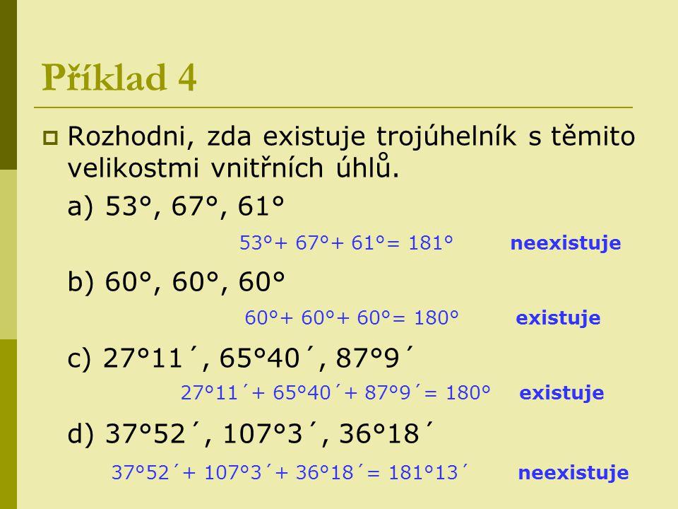 Příklad 4  Rozhodni, zda existuje trojúhelník s těmito velikostmi vnitřních úhlů. a) 53°, 67°, 61° b) 60°, 60°, 60° c) 27°11´, 65°40´, 87°9´ d) 37°52