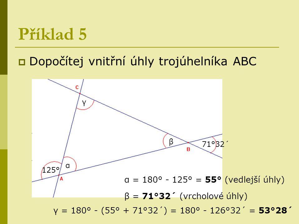 Příklad 5  Dopočítej vnitřní úhly trojúhelníka ABC β α 125° 71°32´ γ α = 180° - 125° = 55° (vedlejší úhly) β = 71°32´ (vrcholové úhly) γ = 180° - (55
