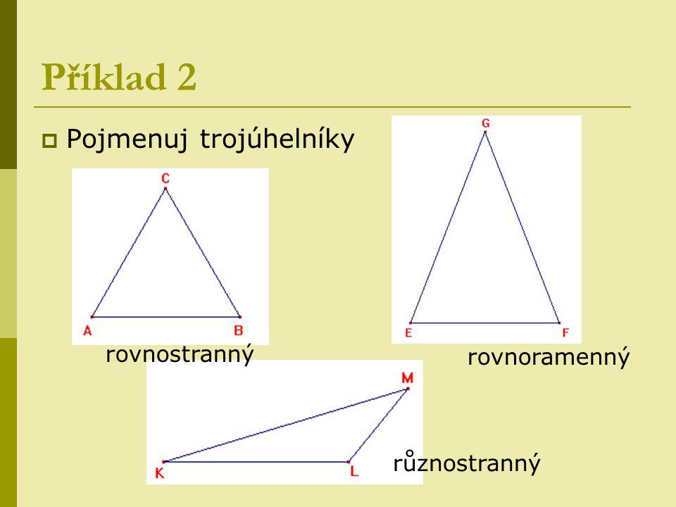 Příklad 2  Pojmenuj trojúhelníky rovnostranný různostranný rovnoramenný