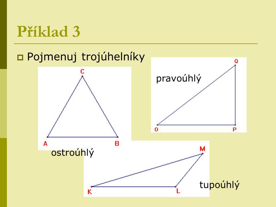 Příklad 3  Pojmenuj trojúhelníky ostroúhlý pravoúhlý tupoúhlý