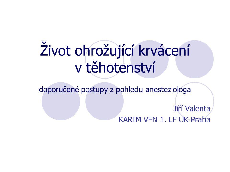 Život ohrožující krvácení v těhotenství doporučené postupy z pohledu anesteziologa Jiří Valenta KARIM VFN 1. LF UK Praha