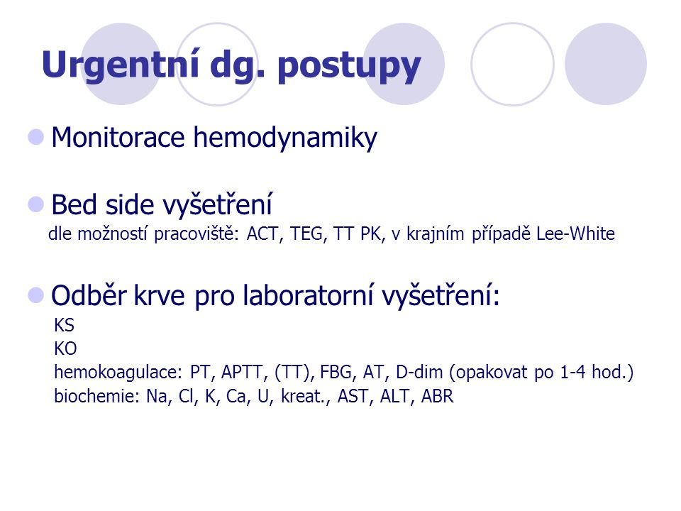Urgentní dg. postupy Monitorace hemodynamiky Bed side vyšetření dle možností pracoviště: ACT, TEG, TT PK, v krajním případě Lee-White Odběr krve pro l