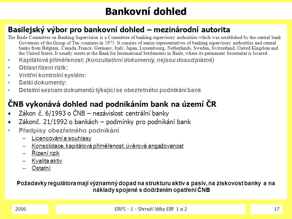 2006ERFS - 1 - Shrnutí látky EBF 1 a 217 Bankovní dohled Basilejský výbor pro bankovní dohled – mezinárodní autorita The Basle Committee on Banking Supervision is a Committee of banking supervisory authorities which was established by the central bank Governors of the Group of Ten countries in 1975.
