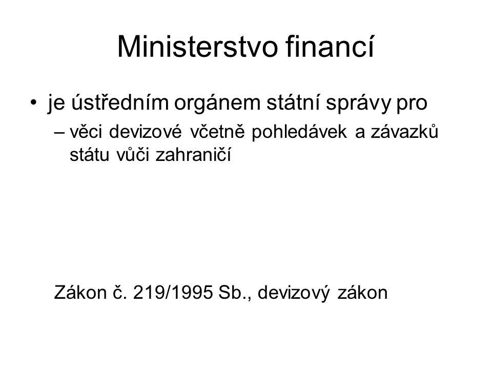 Ministerstvo financí je ústředním orgánem státní správy pro –věci devizové včetně pohledávek a závazků státu vůči zahraničí Zákon č.
