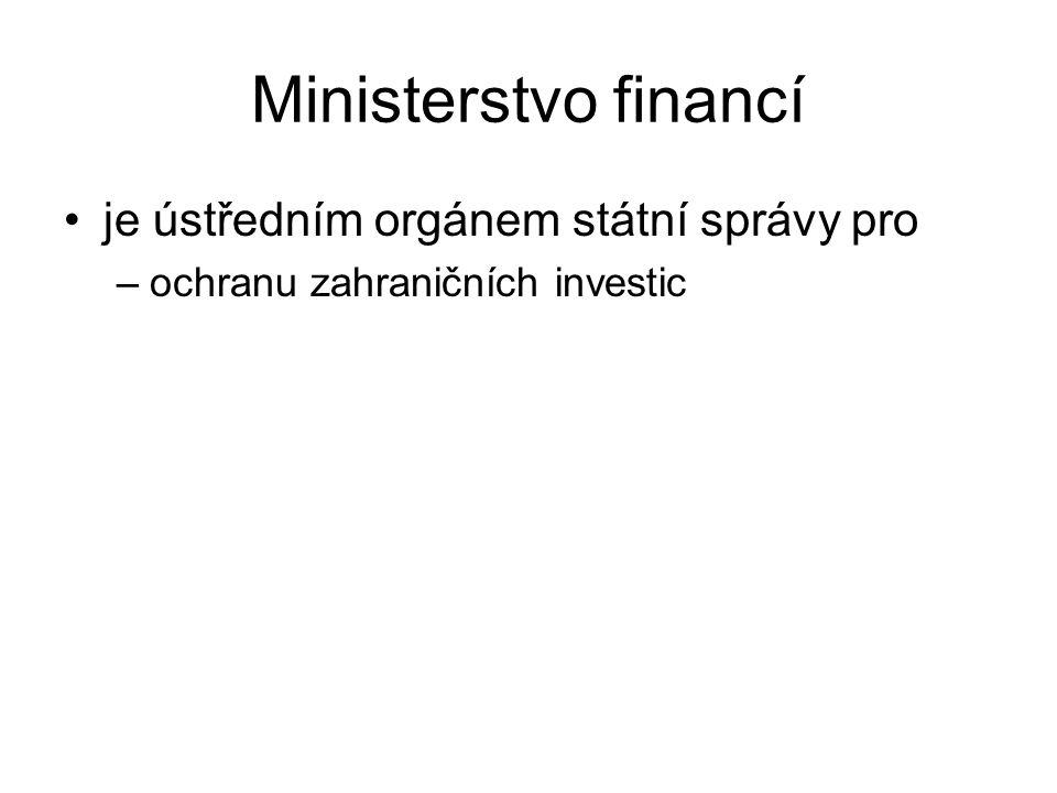Ministerstvo financí je ústředním orgánem státní správy pro –ochranu zahraničních investic
