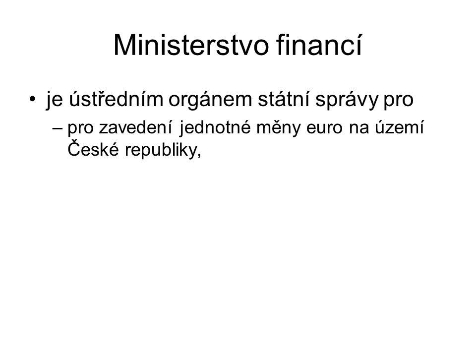 Ministerstvo financí je ústředním orgánem státní správy pro –pro zavedení jednotné měny euro na území České republiky,