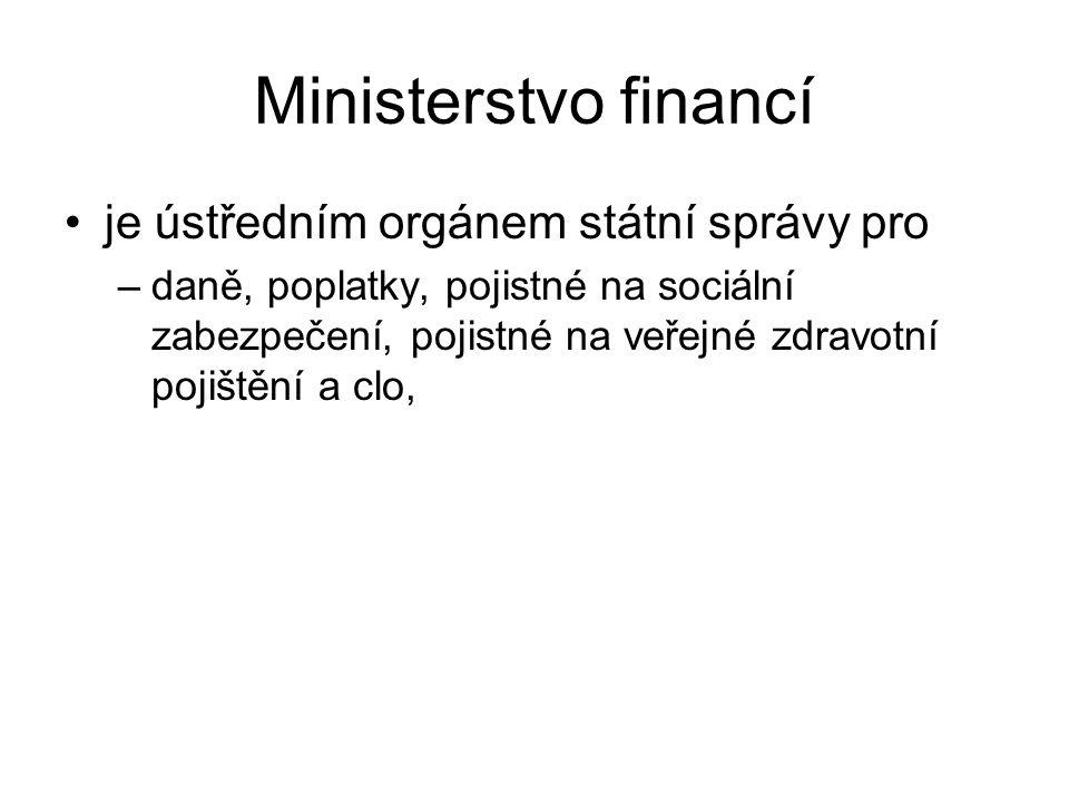Ministerstvo financí je ústředním orgánem státní správy pro –daně, poplatky, pojistné na sociální zabezpečení, pojistné na veřejné zdravotní pojištění a clo,