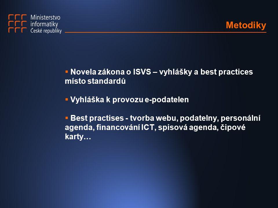 Metodiky  Novela zákona o ISVS – vyhlášky a best practices místo standardů  Vyhláška k provozu e-podatelen  Best practises - tvorba webu, podatelny, personální agenda, financování ICT, spisová agenda, čipové karty…