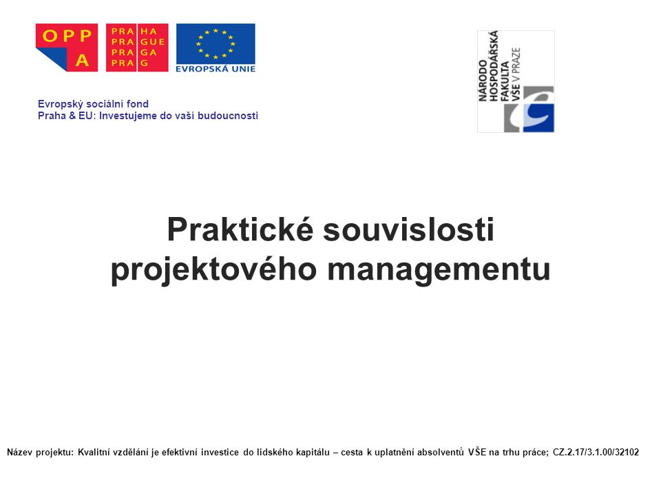 Praktické souvislosti projektového managementu Evropský sociální fond Praha & EU: Investujeme do vaší budoucnosti Název projektu: Kvalitní vzdělání je efektivní investice do lidského kapitálu – cesta k uplatnění absolventů VŠE na trhu práce; CZ.2.17/3.1.00/32102