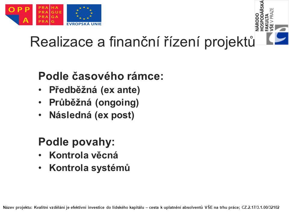 Realizace a finanční řízení projektů Podle časového rámce: Předběžná (ex ante) Průběžná (ongoing) Následná (ex post) Podle povahy: Kontrola věcná Kontrola systémů Název projektu: Kvalitní vzdělání je efektivní investice do lidského kapitálu – cesta k uplatnění absolventů VŠE na trhu práce; CZ.2.17/3.1.00/32102