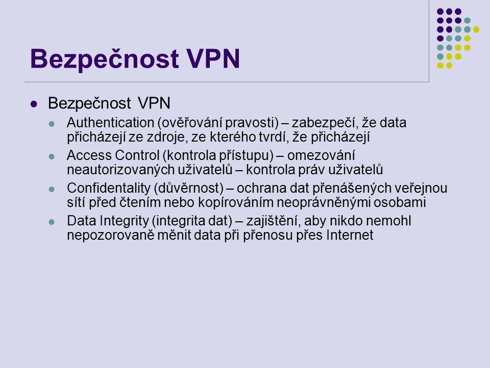 Bezpečnost VPN Authentication (ověřování pravosti) – zabezpečí, že data přicházejí ze zdroje, ze kterého tvrdí, že přicházejí Access Control (kontrola přístupu) – omezování neautorizovaných uživatelů – kontrola práv uživatelů Confidentality (důvěrnost) – ochrana dat přenášených veřejnou sítí před čtením nebo kopírováním neoprávněnými osobami Data Integrity (integrita dat) – zajištění, aby nikdo nemohl nepozorovaně měnit data při přenosu přes Internet