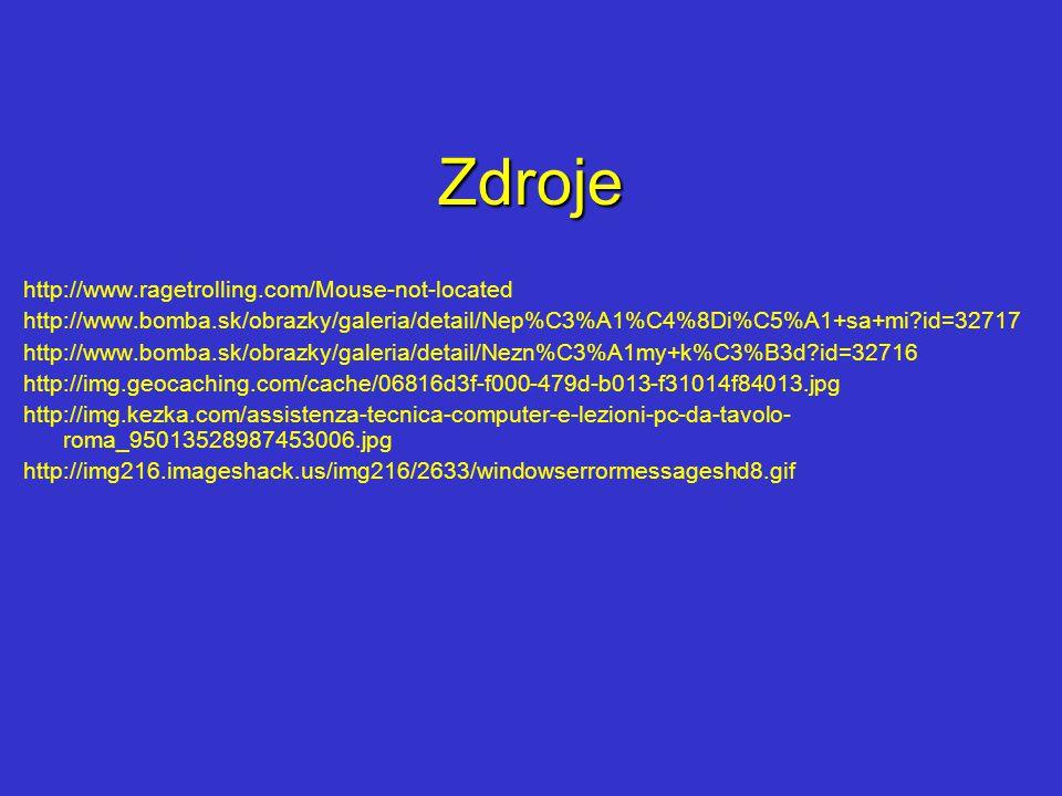 Zdroje http://www.ragetrolling.com/Mouse-not-located http://www.bomba.sk/obrazky/galeria/detail/Nep%C3%A1%C4%8Di%C5%A1+sa+mi id=32717 http://www.bomba.sk/obrazky/galeria/detail/Nezn%C3%A1my+k%C3%B3d id=32716 http://img.geocaching.com/cache/06816d3f-f000-479d-b013-f31014f84013.jpg http://img.kezka.com/assistenza-tecnica-computer-e-lezioni-pc-da-tavolo- roma_95013528987453006.jpg http://img216.imageshack.us/img216/2633/windowserrormessageshd8.gif