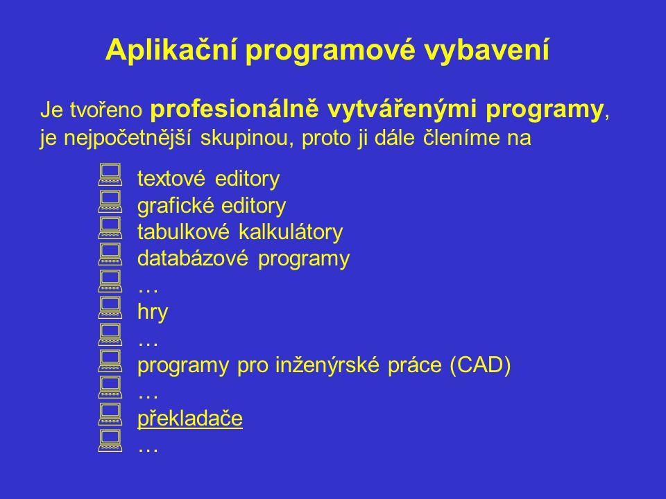 Aplikační programové vybavení Je tvořeno profesionálně vytvářenými programy, je nejpočetnější skupinou, proto ji dále členíme na  textové editory  grafické editory  tabulkové kalkulátory  databázové programy  …  hry  …  programy pro inženýrské práce (CAD)  …  překladače  …