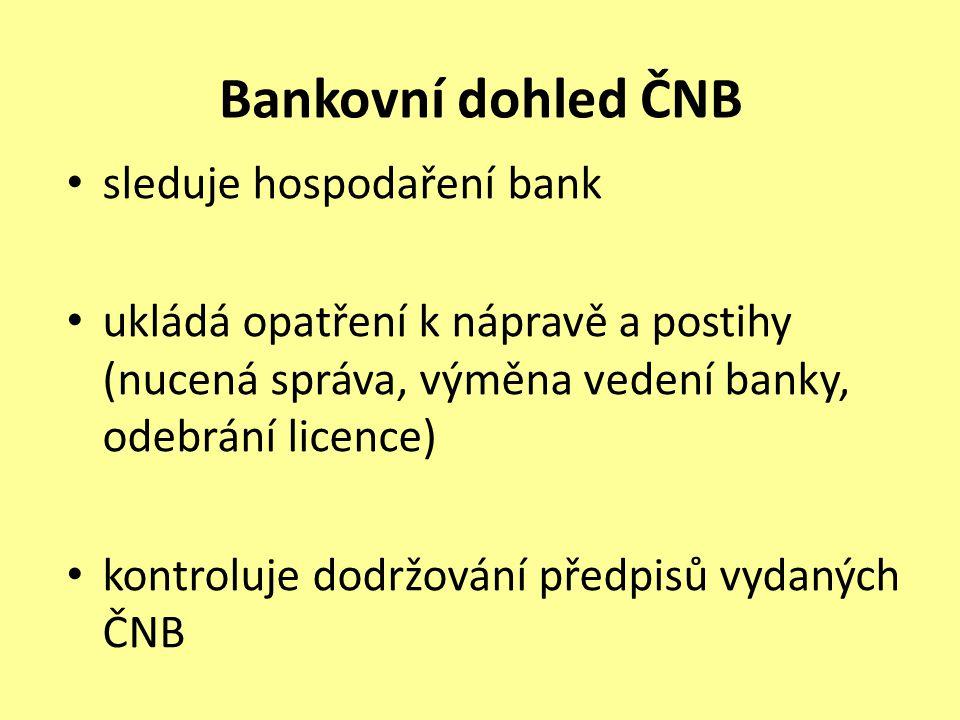 Bankovní dohled ČNB sleduje hospodaření bank ukládá opatření k nápravě a postihy (nucená správa, výměna vedení banky, odebrání licence) kontroluje dodržování předpisů vydaných ČNB