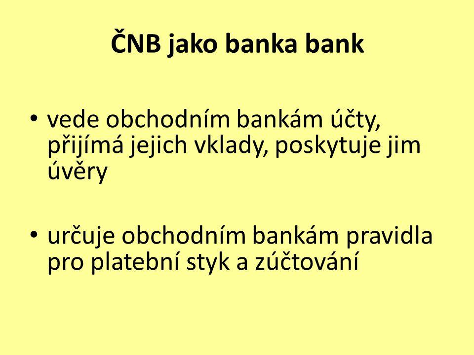 ČNB jako banka bank vede obchodním bankám účty, přijímá jejich vklady, poskytuje jim úvěry určuje obchodním bankám pravidla pro platební styk a zúčtování