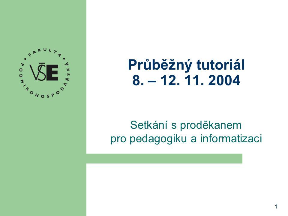 1 Průběžný tutoriál 8. – 12. 11. 2004 Setkání s proděkanem pro pedagogiku a informatizaci