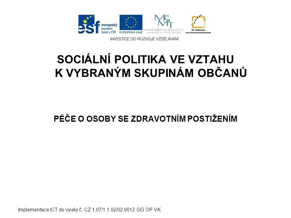 SOCIÁLNÍ POLITIKA VE VZTAHU K VYBRANÝM SKUPINÁM OBČANŮ PÉČE O OSOBY SE ZDRAVOTNÍM POSTIŽENÍM Implementace ICT do výuky č. CZ.1.07/1.1.02/02.0012 GG OP
