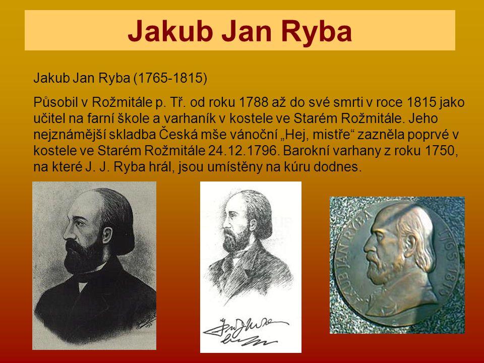 Jakub Jan Ryba (1765-1815) Působil v Rožmitále p. Tř. od roku 1788 až do své smrti v roce 1815 jako učitel na farní škole a varhaník v kostele ve Star