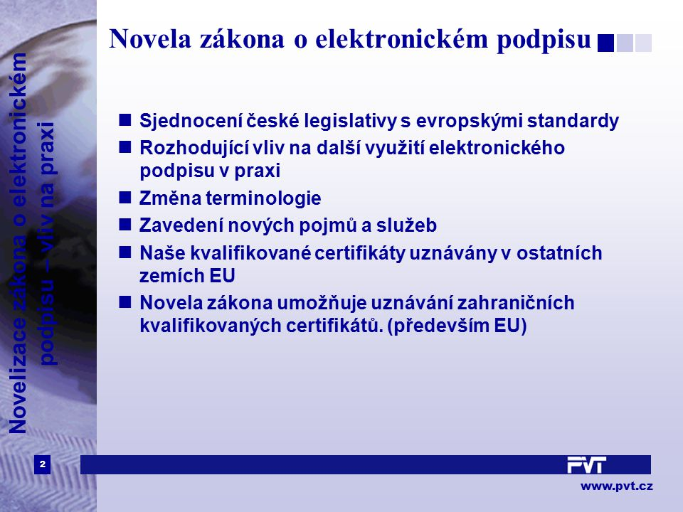 2 www.pvt.cz Novelizace zákona o elektronickém podpisu – vliv na praxi Novela zákona o elektronickém podpisu Sjednocení české legislativy s evropskými standardy Rozhodující vliv na další využití elektronického podpisu v praxi Změna terminologie Zavedení nových pojmů a služeb Naše kvalifikované certifikáty uznávány v ostatních zemích EU Novela zákona umožňuje uznávání zahraničních kvalifikovaných certifikátů.